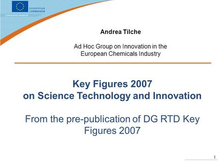 1 Key Figures 2007 on Science Technology and Innovation From the pre-publication of DG RTD Key Figures 2007 Andrea Tilche Ad Hoc Group on Innovation in.