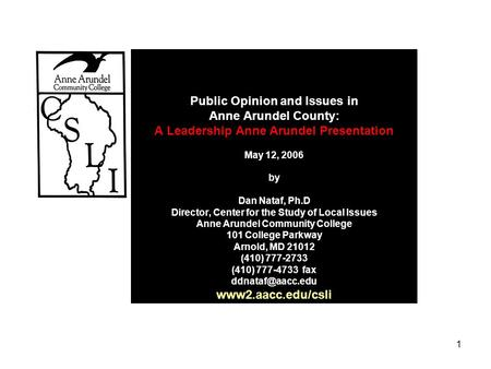 1 Public Opinion and Issues in Anne Arundel County: A Leadership Anne Arundel Presentation May 12, 2006 by Dan Nataf, Ph.D Director, Center for the Study.