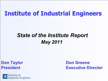 Institute of Industrial Engineers State of the Institute Report May 2011 Don TaylorDon Greene PresidentExecutive Director.