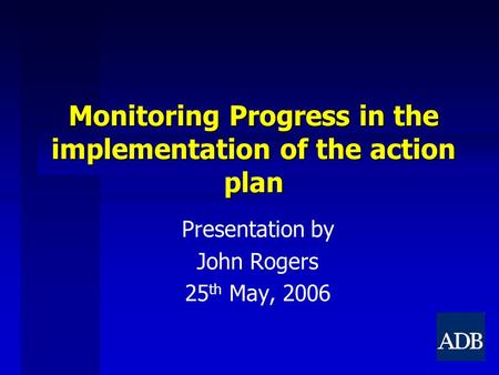 Monitoring Progress in the implementation of the action plan Presentation by John Rogers 25 th May, 2006.