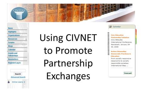Using CIVNET to Promote Partnership Exchanges. Overview Purpose & history Tools News & Calendar Resources Grant & Fellowships Blogs & Forums Ideas for.