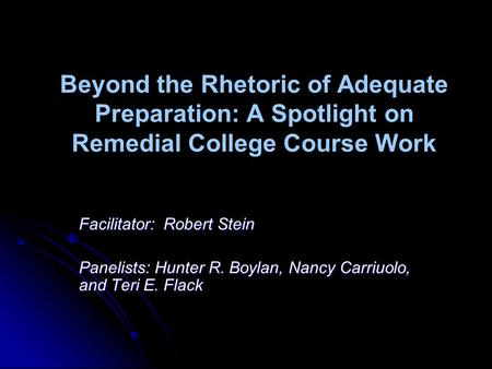 Beyond the Rhetoric of Adequate Preparation: A Spotlight on Remedial College Course Work Facilitator: Robert Stein Panelists: Hunter R. Boylan, Nancy Carriuolo,