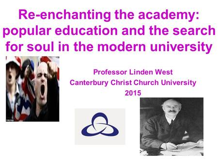 Re-enchanting the academy: popular education and the search for soul in the modern university Professor Linden West Canterbury Christ Church University.