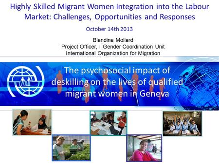 Blandine Mollard Project Officer, Gender Coordination Unit International Organization for Migration Highly Skilled Migrant Women Integration into the Labour.