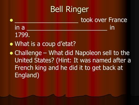 Bell Ringer ___________________ took over France in a ________________________ in 1799. What is a coup d'etat? Challenge – What did Napoleon sell to the.