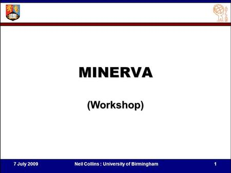 7 July 2009Neil Collins : University of Birmingham1 MINERVA (Workshop)