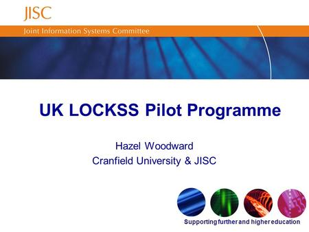 Supporting further and higher education UK LOCKSS Pilot Programme Hazel Woodward Cranfield University & JISC.
