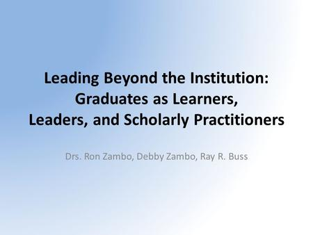 Leading Beyond the Institution: Graduates as Learners, Leaders, and Scholarly Practitioners Drs. Ron Zambo, Debby Zambo, Ray R. Buss.