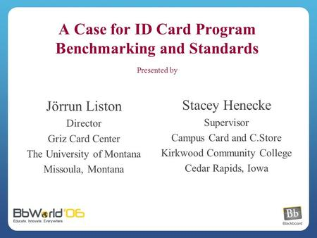 A Case for ID Card Program Benchmarking and Standards Presented by Jörrun Liston Director Griz Card Center The University of Montana Missoula, Montana.