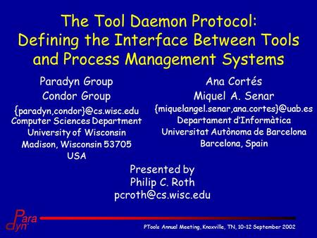 PTools Annual Meeting, Knoxville, TN, 10-12 September 2002 The Tool Daemon Protocol: Defining the Interface Between Tools and Process Management Systems.