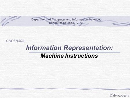Dale Roberts Department of Computer and Information Science, School of Science, IUPUI CSCI N305 Information Representation: Machine Instructions.