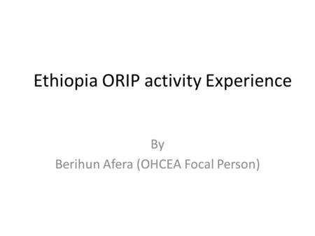 Ethiopia ORIP activity Experience By Berihun Afera (OHCEA Focal Person)
