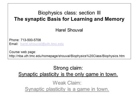 Strong claim: Synaptic plasticity is the only game in town. Weak Claim: Synaptic plasticity is a game in town. Biophysics class: section III The synaptic.