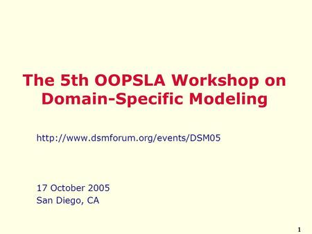 1  17 October 2005 San Diego, CA The 5th OOPSLA Workshop on Domain-Specific Modeling.
