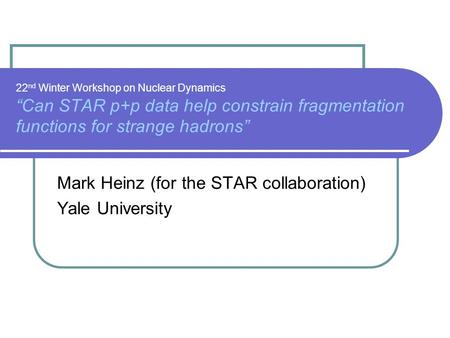 "22 nd Winter Workshop on Nuclear Dynamics ""Can STAR p+p data help constrain fragmentation functions for strange hadrons"" Mark Heinz (for the STAR collaboration)"