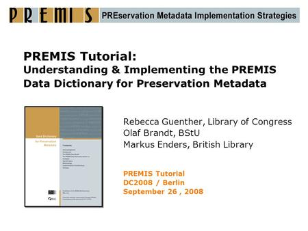 PREMIS Tutorial: Understanding & Implementing the PREMIS Data Dictionary for Preservation Metadata Rebecca Guenther, Library of Congress Olaf Brandt, BStU.