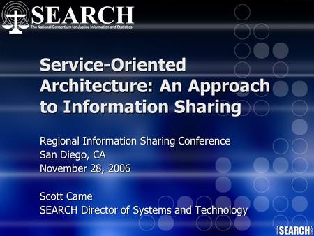 Service-Oriented Architecture: An Approach to Information Sharing Regional Information Sharing Conference San Diego, CA November 28, 2006 Scott Came SEARCH.