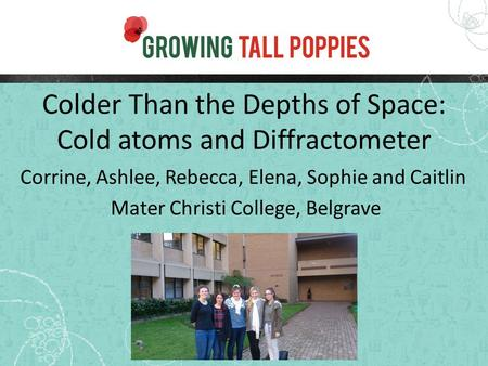 Colder Than the Depths of Space: Cold atoms and Diffractometer Corrine, Ashlee, Rebecca, Elena, Sophie and Caitlin Mater Christi College, Belgrave.