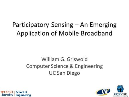 Participatory Sensing – An Emerging Application of Mobile Broadband William G. Griswold Computer Science & Engineering UC San Diego.
