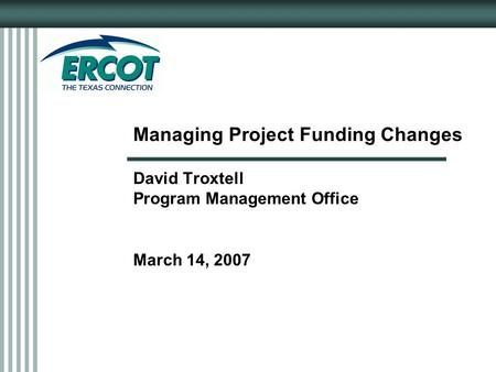 Managing Project Funding Changes David Troxtell Program Management Office March 14, 2007.