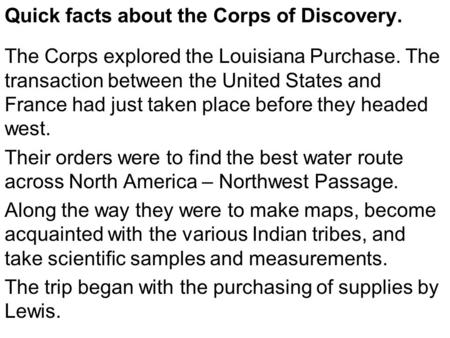 Quick facts about the Corps of Discovery. The Corps explored the Louisiana Purchase. The transaction between the United States and France had just taken.