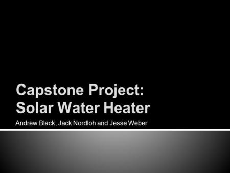 Capstone Project: Solar Water Heater Andrew Black, Jack Nordloh and Jesse Weber.