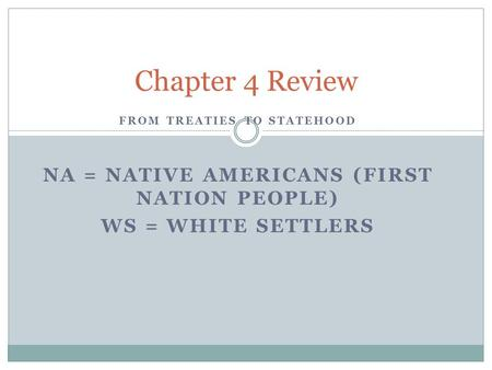 FROM TREATIES TO STATEHOOD NA = NATIVE AMERICANS (FIRST NATION PEOPLE) WS = WHITE SETTLERS Chapter 4 Review.