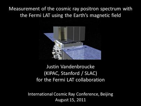 Measurement of the cosmic ray positron spectrum with the Fermi LAT using the Earth's magnetic field Justin Vandenbroucke (KIPAC, Stanford / SLAC) for the.