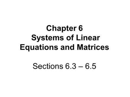 Chapter 6 Systems of Linear Equations and Matrices Sections 6.3 – 6.5.