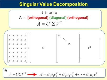 Singular Value Decomposition A = (orthogonal) (diagonal) (orthogonal) 8)