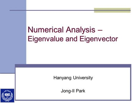 Numerical Analysis – Eigenvalue and Eigenvector Hanyang University Jong-Il Park.