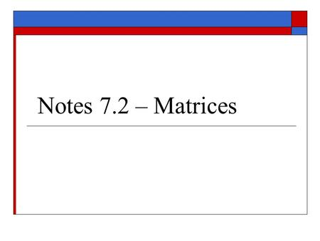 Notes 7.2 – Matrices I. Matrices A.) Def. – A rectangular array of numbers. An m x n matrix is a matrix consisting of m rows and n columns. The element.