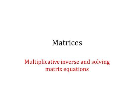 Matrices Multiplicative inverse and solving matrix equations.