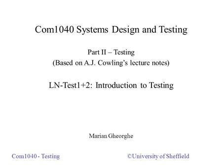 Com1040 Systems Design and Testing Part II – Testing (Based on A.J. Cowling's lecture notes) LN-Test1+2: Introduction to Testing Marian Gheorghe ©University.