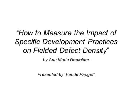 """How to Measure the Impact of Specific Development Practices on Fielded Defect Density"" by Ann Marie Neufelder Presented by: Feride Padgett."