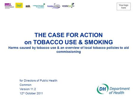 Your logo here THE CASE FOR ACTION on TOBACCO USE & SMOKING Harms caused by tobacco use & an overview of local tobacco policies to aid commissioning for.