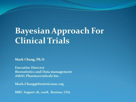 Bayesian Approach For Clinical Trials Mark Chang, Ph.D. Executive Director Biostatistics and Data management AMAG Pharmaceuticals Inc.