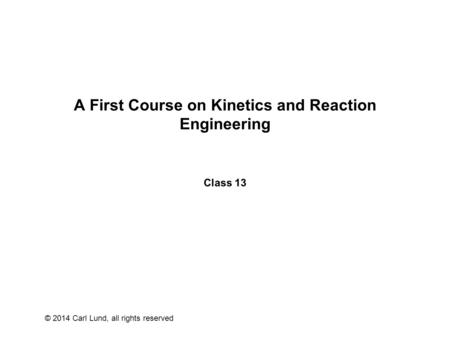 © 2014 Carl Lund, all rights reserved A First Course on Kinetics and Reaction Engineering Class 13.