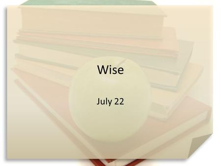 Wise July 22. Think About It … What are some different ways you access information for home, work, church, areas of curiosity? Today we look at  wisdom.