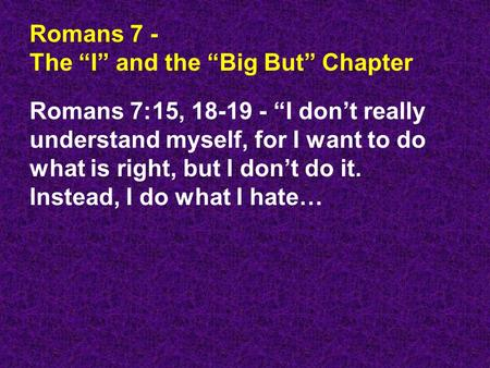 "Romans 7 - The ""I"" and the ""Big But"" Chapter Romans 7:15, 18-19 - ""I don't really understand myself, for I want to do what is right, but I don't do it."