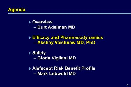 1 Agenda  Overview –Burt Adelman MD  Efficacy and Pharmacodynamics –Akshay Vaishnaw MD, PhD  Safety –Gloria Vigliani MD  Alefacept Risk Benefit Profile.
