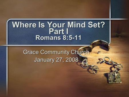 Where Is Your Mind Set? Part I Romans 8:5-11 Grace Community Church January 27, 2008.
