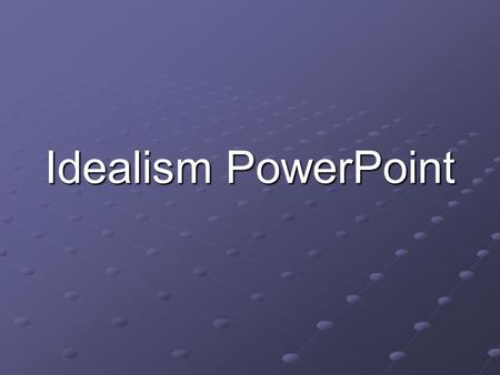 Idealism PowerPoint. What is Idealism??? Some philosophers hold that if we push our investigation of matter far enough, we end up with only a mental world.