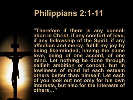 "Philippians 2:1-11 ""Therefore if there is any consol- ation in Christ, if any comfort of love, if any fellowship of the Spirit, if any affection and mercy,"