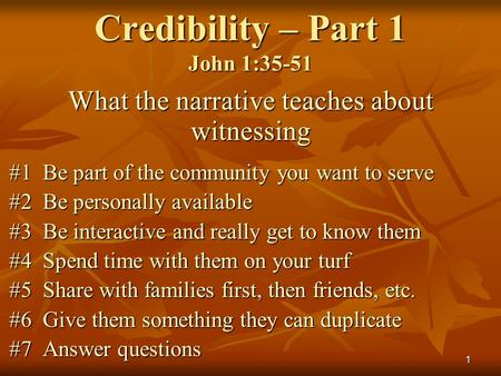 1 Credibility – Part 1 John 1:35-51 What the narrative teaches about witnessing #1 Be part of the community you want to serve #2 Be personally available.