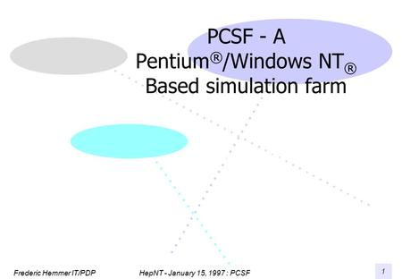 HepNT - January 15, 1997 : PCSF Frederic Hemmer IT/PDP 1 PCSF - A Pentium ® /Windows NT ® Based simulation farm Frederic Hemmer CERN IT/PDP.