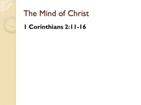 The Mind of Christ 1 Corinthians 2:11-16. The Mind of Christ We grow as we have the mind of Christ.
