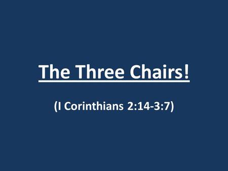 The Three Chairs! (I Corinthians 2:14-3:7). The Three Chairs! I Corinthians 2:14-3:7 14) But a natural man does not accept the things of the Spirit of.