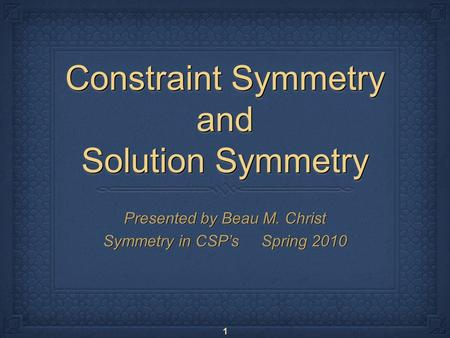 1 Constraint Symmetry and Solution Symmetry Presented by Beau M. Christ Symmetry in CSP's Spring 2010 Presented by Beau M. Christ Symmetry in CSP's Spring.