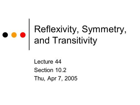 Reflexivity, Symmetry, and Transitivity Lecture 44 Section 10.2 Thu, Apr 7, 2005.